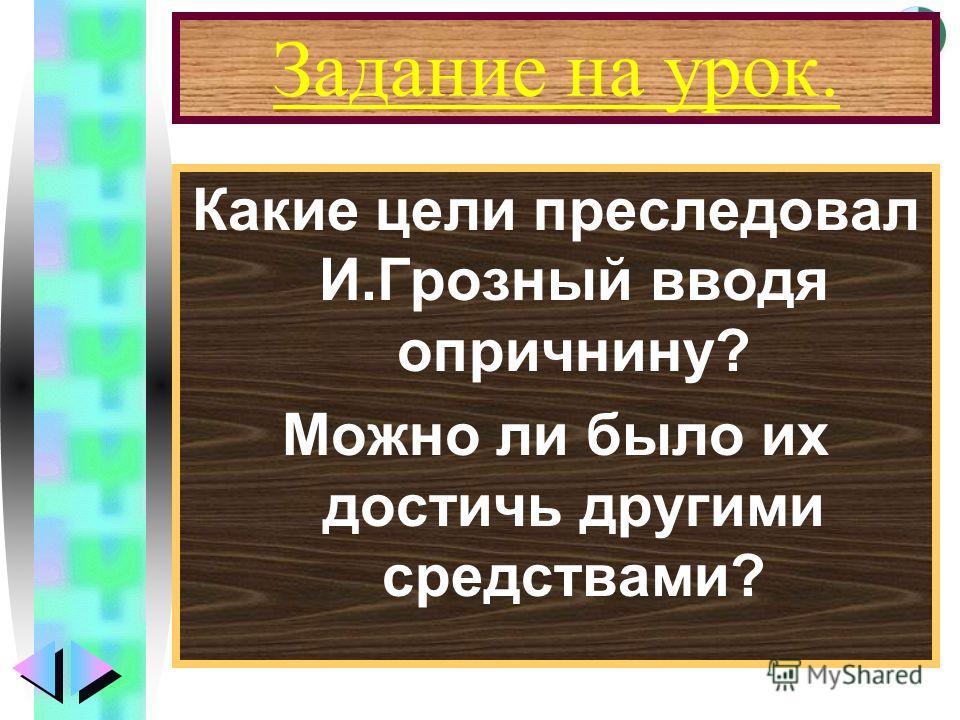 Меню Задание на урок. Какие цели преследовал И.Грозный вводя опричнину? Можно ли было их достичь другими средствами?