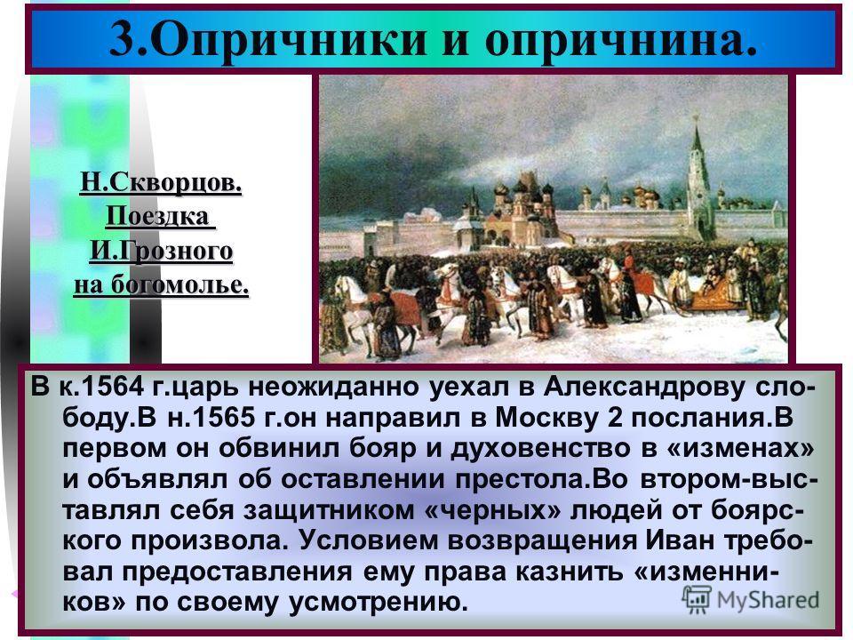 Меню 3.Опричники и опричнина. В к.1564 г.царь неожиданно уехал в Александрову сло- боду.В н.1565 г.он направил в Москву 2 послания.В первом он обвинил бояр и духовенство в «изменах» и объявлял об оставлении престола.Во втором-выс- тавлял себя защитни