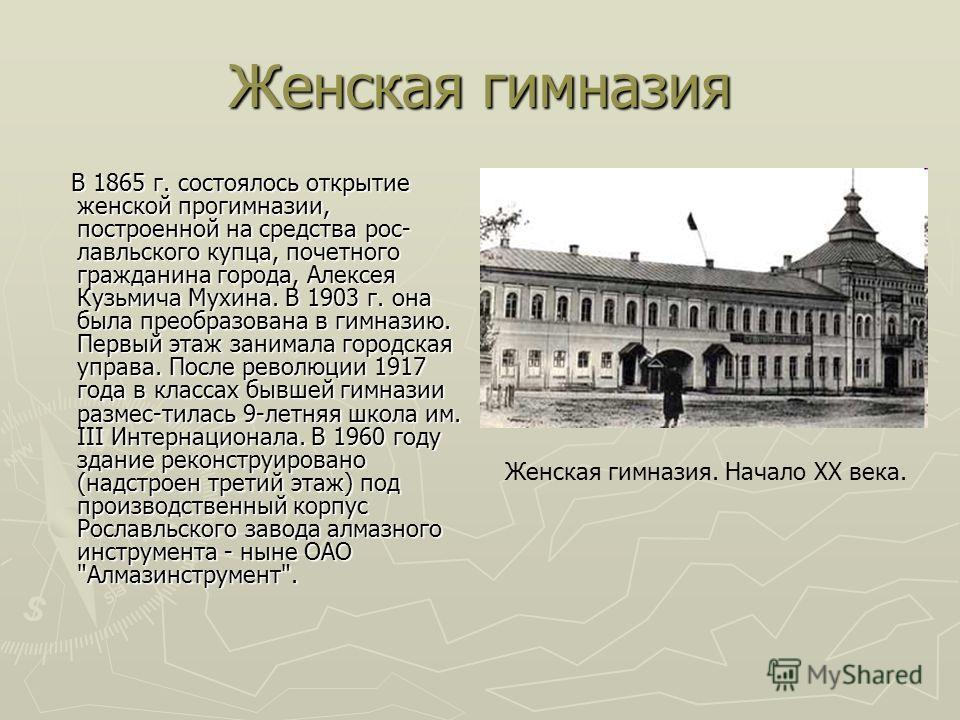 Женская гимназия В 1865 г. состоялось открытие женской прогимназии, построенной на средства рос- лавльского купца, почетного гражданина города, Алексея Кузьмича Мухина. В 1903 г. она была преобразована в гимназию. Первый этаж занимала городская управ