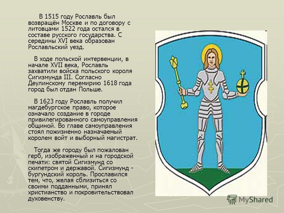 В 1515 году Рославль был возвращён Москве и по договору с литовцами 1522 года остался в составе русского государства. С середины XVI века образован Рославльский уезд. В ходе польской интервенции, в начале XVII века, Рославль захватили войска польског