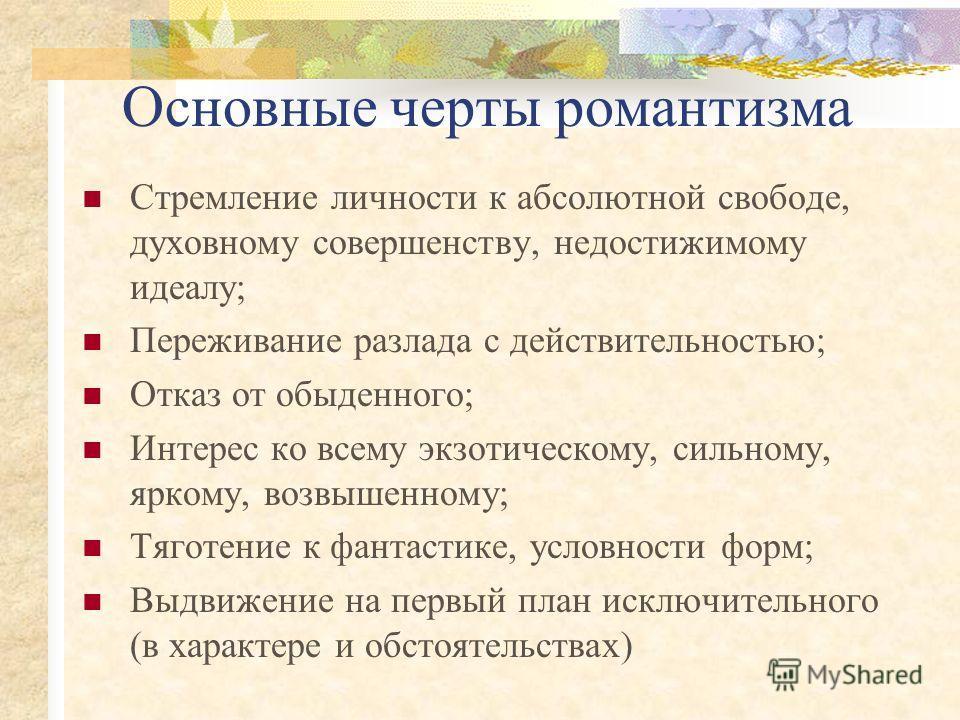 Основные черты романтизма Стремление личности к абсолютной свободе, духовному совершенству, недостижимому идеалу; Переживание разлада с действительностью; Отказ от обыденного; Интерес ко всему экзотическому, сильному, яркому, возвышенному; Тяготение