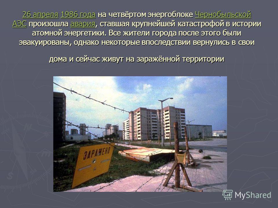 26 апреля26 апреля 1986 года на четвёртом энергоблоке Чернобыльской АЭС произошла авария, ставшая крупнейшей катастрофой в истории атомной энергетики. Все жители города после этого были эвакуированы, однако некоторые впоследствии вернулись в свои дом