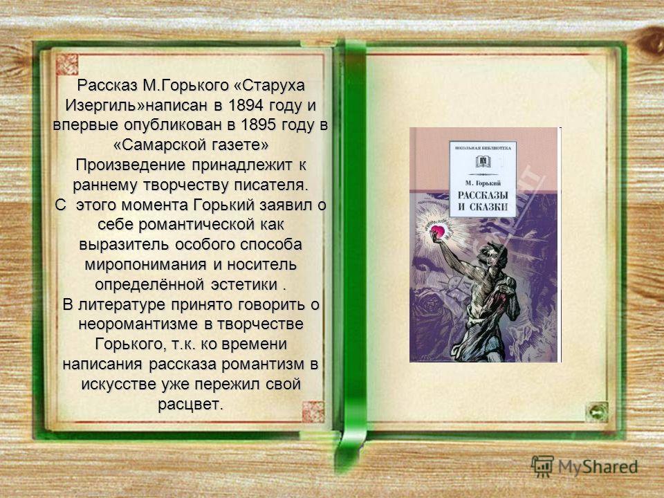 Рассказ М.Горького «Старуха Изергиль»написан в 1894 году и впервые опубликован в 1895 году в «Самарской газете» Произведение принадлежит к раннему творчеству писателя. С этого момента Горький заявил о себе романтической как выразитель особого способа