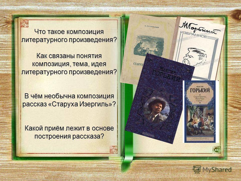 Что такое композиция литературного произведения? Как связаны понятия композиция, тема, идея литературного произведения? В чём необычна композиция рассказ «Старуха Изергиль»? Какой приём лежит в основе построения рассказа?