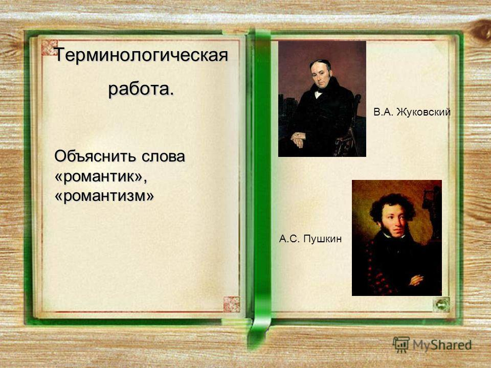 Терминологическая работа. Объяснить слова «романтик», «романтизм» В.А. Жуковский А.С. Пушкин