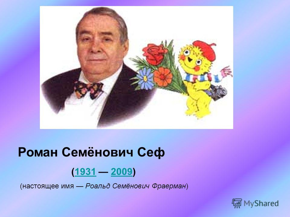 Роман Семёнович Сеф (1931 2009) 19312009 (настоящее имя Роальд Семёнович Фраерман)