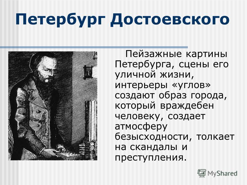 Петербург Достоевского Пейзажные картины Петербурга, сцены его уличной жизни, интерьеры «углов» создают образ города, который враждебен человеку, создает атмосферу безысходности, толкает на скандалы и преступления.