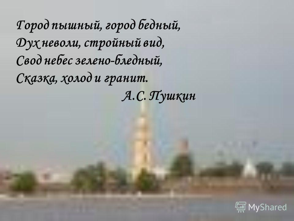 Город пышный, город бедный, Дух неволи, стройный вид, Свод небес зелено-бледный, Сказка, холод и гранит. А.С. Пушкин