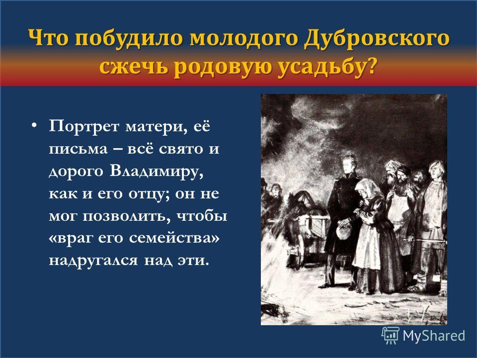 Что побудило молодого Дубровского сжечь родовую усадьбу? Портрет матери, её письма – всё свято и дорого Владимиру, как и его отцу; он не мог позволить, чтобы «враг его семейства» надругался над эти.