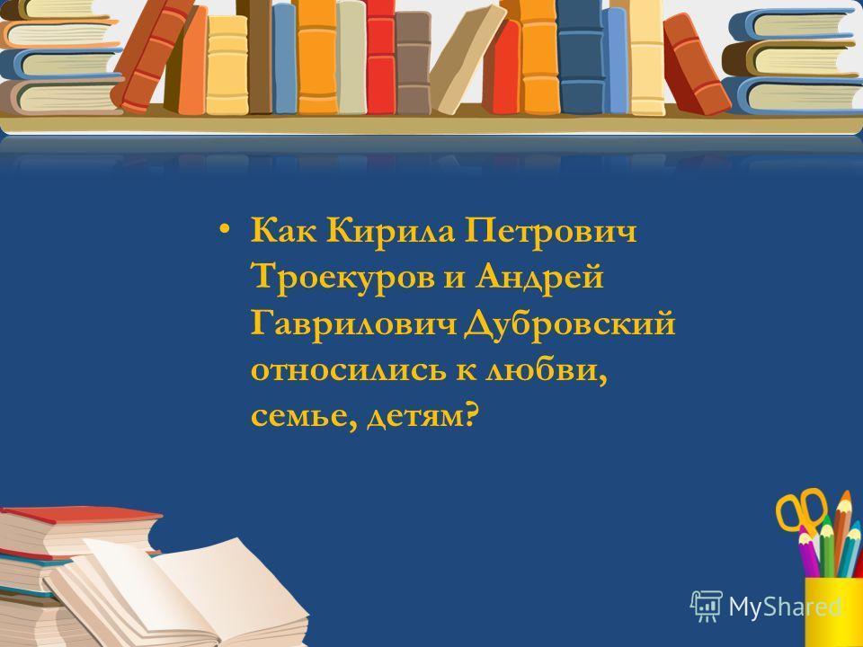 Как Кирила Петрович Троекуров и Андрей Гаврилович Дубровский относились к любви, семье, детям?