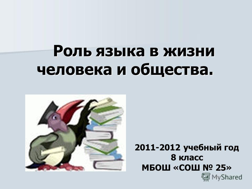 Роль языка в жизни человека и общества. Роль языка в жизни человека и общества. 2011-2012 учебный год 8 класс МБОШ «СОШ 25»