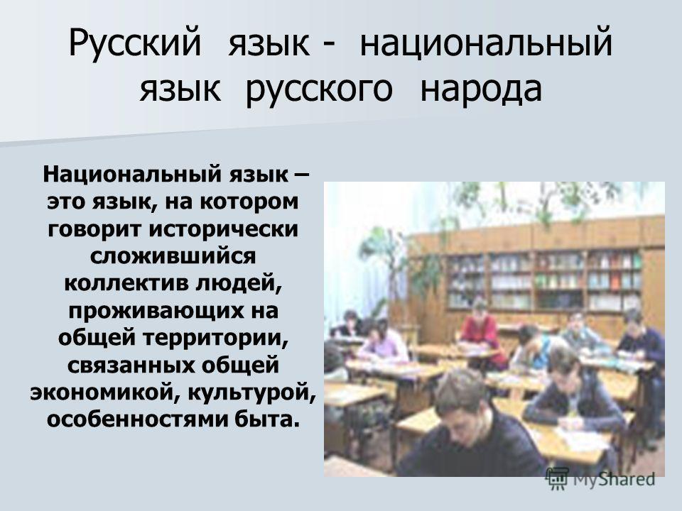 Русский язык - национальный язык русского народа Национальный язык – это язык, на котором говорит исторически сложившийся коллектив людей, проживающих на общей территории, связанных общей экономикой, культурой, особенностями быта.