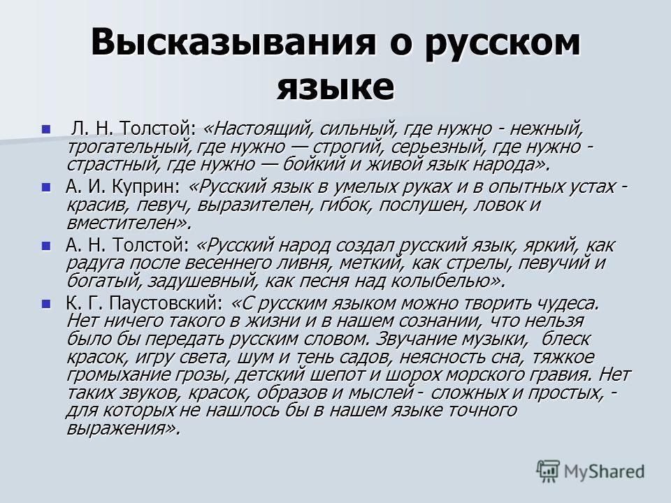 Высказывания о русском языке Л. Н. Толстой: «Настоящий, сильный, где нужно - нежный, трогательный, где нужно строгий, серьезный, где нужно - страстный, где нужно бойкий и живой язык народа». Л. Н. Толстой: «Настоящий, сильный, где нужно - нежный, тро