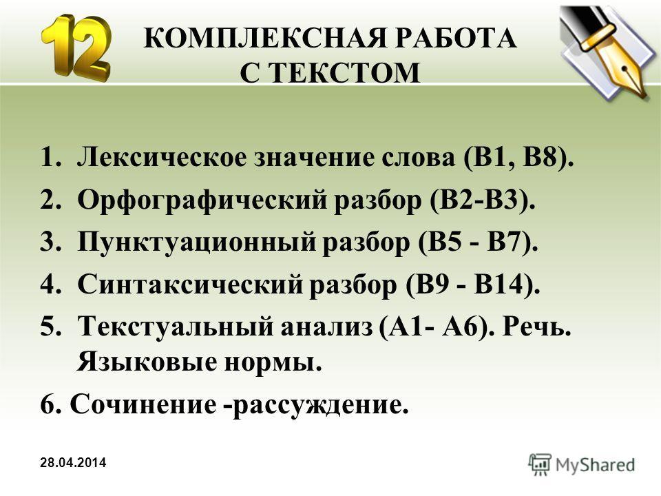 КОМПЛЕКСНАЯ РАБОТА С ТЕКСТОМ 1.Лексическое значение слова (В1, В8). 2.Орфографический разбор (В2-В3). 3.Пунктуационный разбор (В5 - В7). 4.Синтаксический разбор (В9 - В14). 5.Текстуальный анализ (А1- А6). Речь. Языковые нормы. 6. Сочинение -рассужден