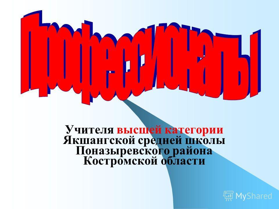 Учителя высшей категории Якшангской средней школы Поназыревского района Костромской области