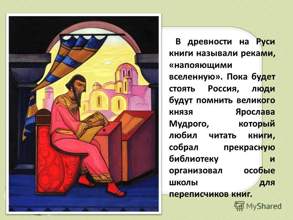 В древности на Руси книги называли реками, «напояющими вселенную». Пока будет стоять Россия, люди будут помнить великого князя Ярослава Мудрого, который любил читать книги, собрал прекрасную библиотеку и организовал особые школы для переписчиков книг