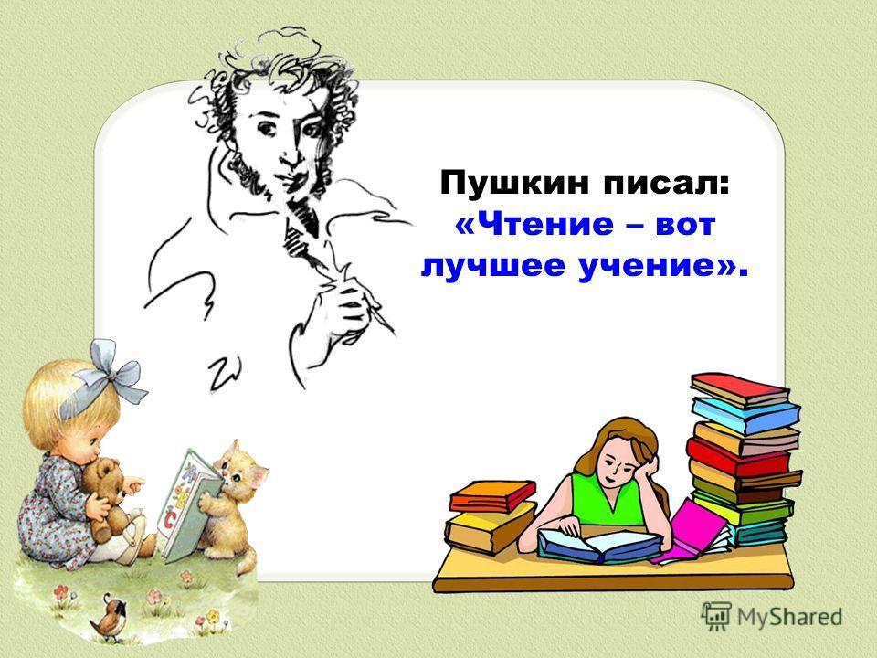 Пушкин писал: «Чтение – вот лучшее учение».