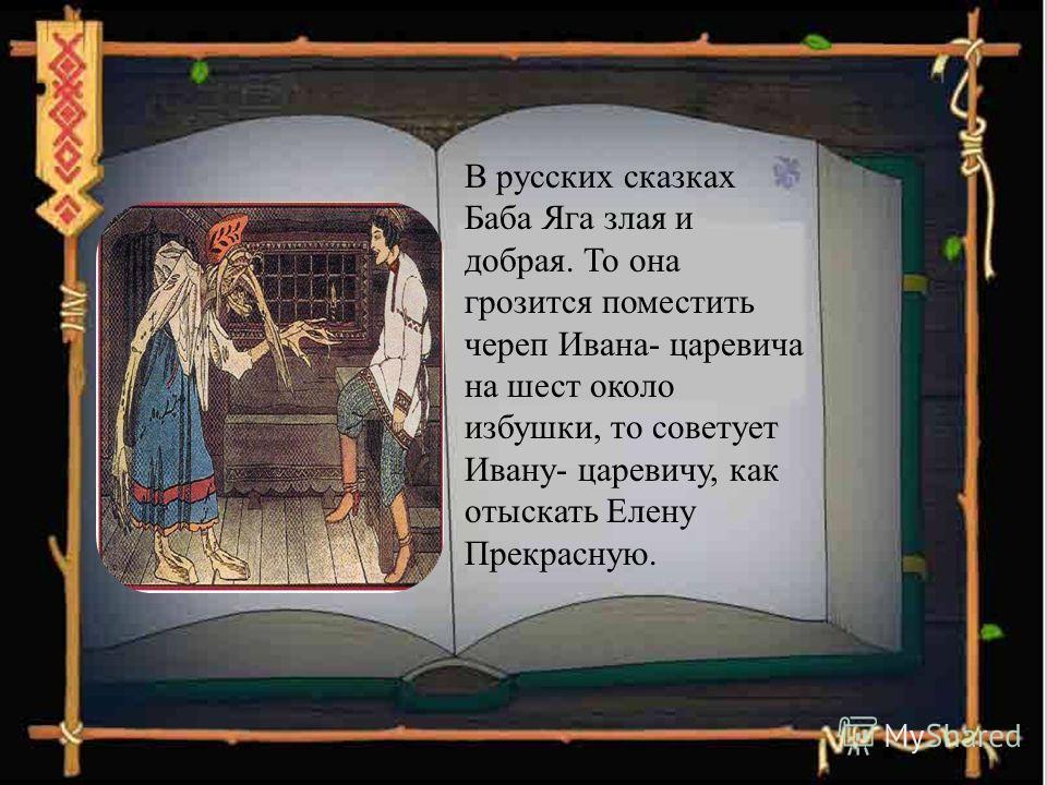 В русских сказках Баба Яга злая и добрая. То она грозится поместить череп Ивана- царевича на шест около избушки, то советует Ивану- царевичу, как отыскать Елену Прекрасную.
