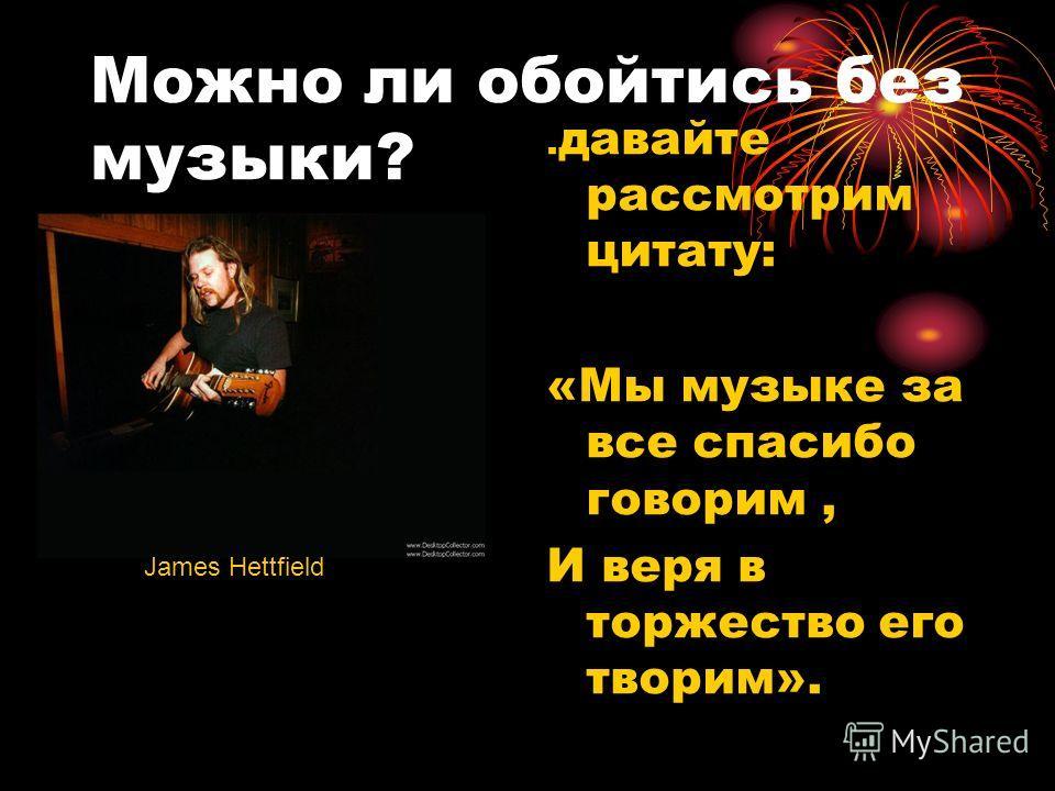 Можно ли обойтись без музыки?. давайте рассмотрим цитату: «Мы музыке за все спасибо говорим, И веря в торжество его творим». James Hettfield