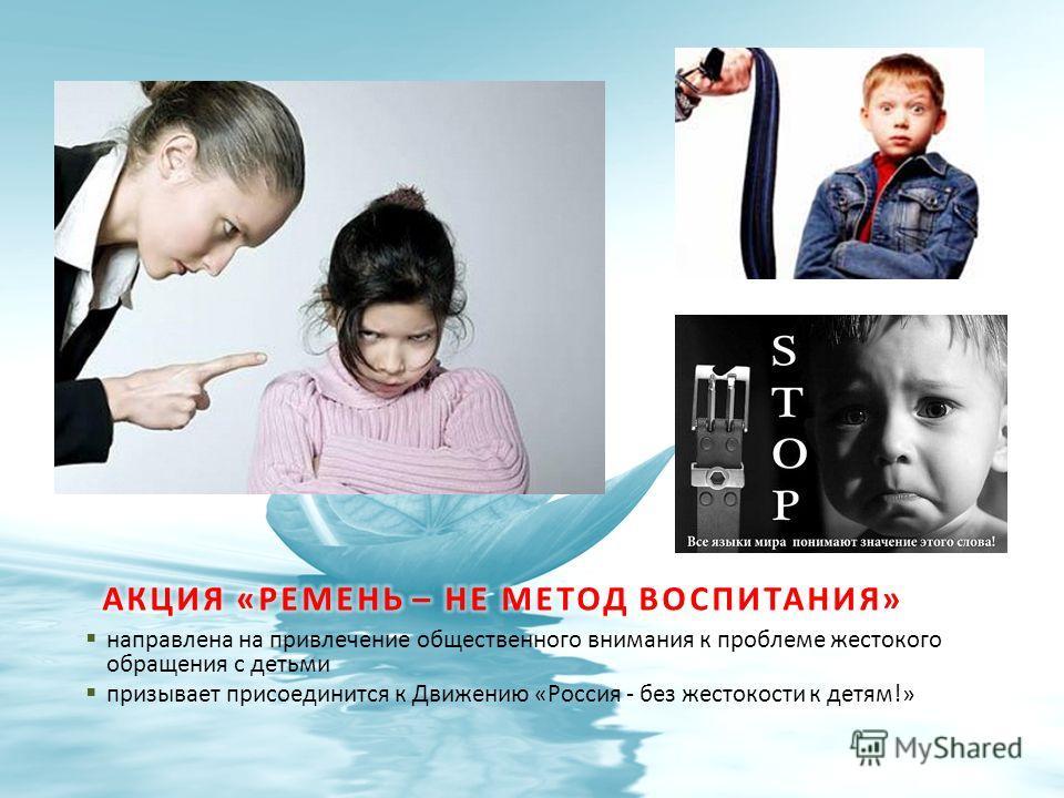направлена на привлечение общественного внимания к проблеме жестокого обращения с детьми призывает присоединится к Движению «Россия - без жестокости к детям!»