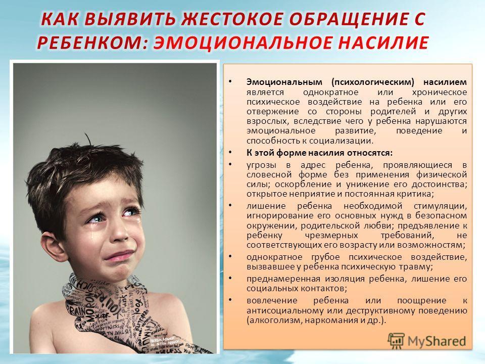 Эмоциональным (психологическим) насилием является однократное или хроническое психическое воздействие на ребенка или его отвержение со стороны родителей и других взрослых, вследствие чего у ребенка нарушаются эмоциональное развитие, поведение и спосо