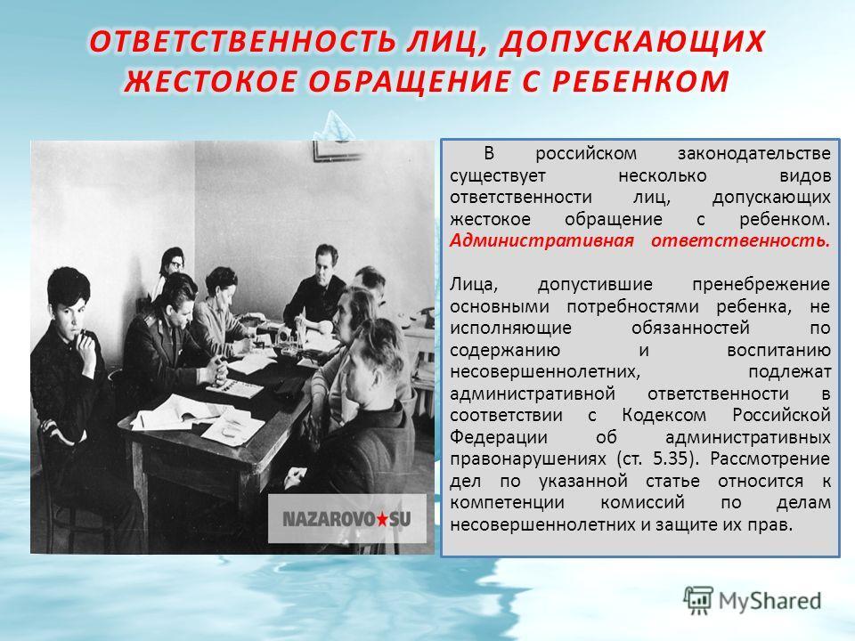В российском законодательстве существует несколько видов ответственности лиц, допускающих жестокое обращение с ребенком. Административная ответственность. Лица, допустившие пренебрежение основными потребностями ребенка, не исполняющие обязанностей по
