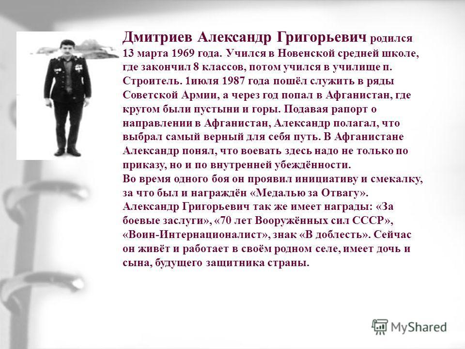 Дмитриев Александр Григорьевич родился 13 марта 1969 года. Учился в Новенской средней школе, где закончил 8 классов, потом учился в училище п. Строитель. 1июля 1987 года пошёл служить в ряды Советской Армии, а через год попал в Афганистан, где кругом
