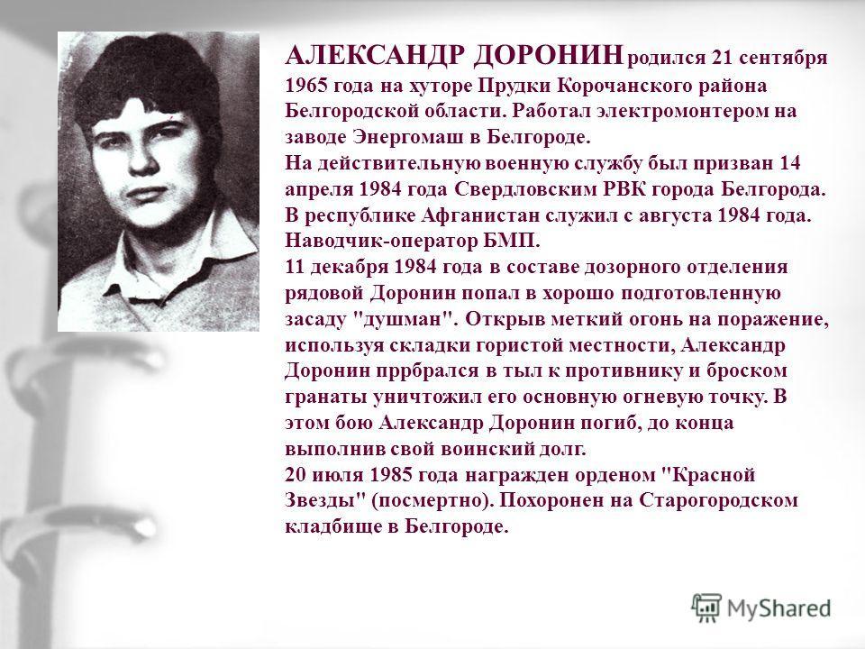 АЛЕКСАНДР ДОРОНИН родился 21 сентября 1965 года на хуторе Прудки Корочанского района Белгородской области. Работал электромонтером на заводе Энергомаш в Белгороде. На действительную военную службу был призван 14 апреля 1984 года Свердловским РВК горо