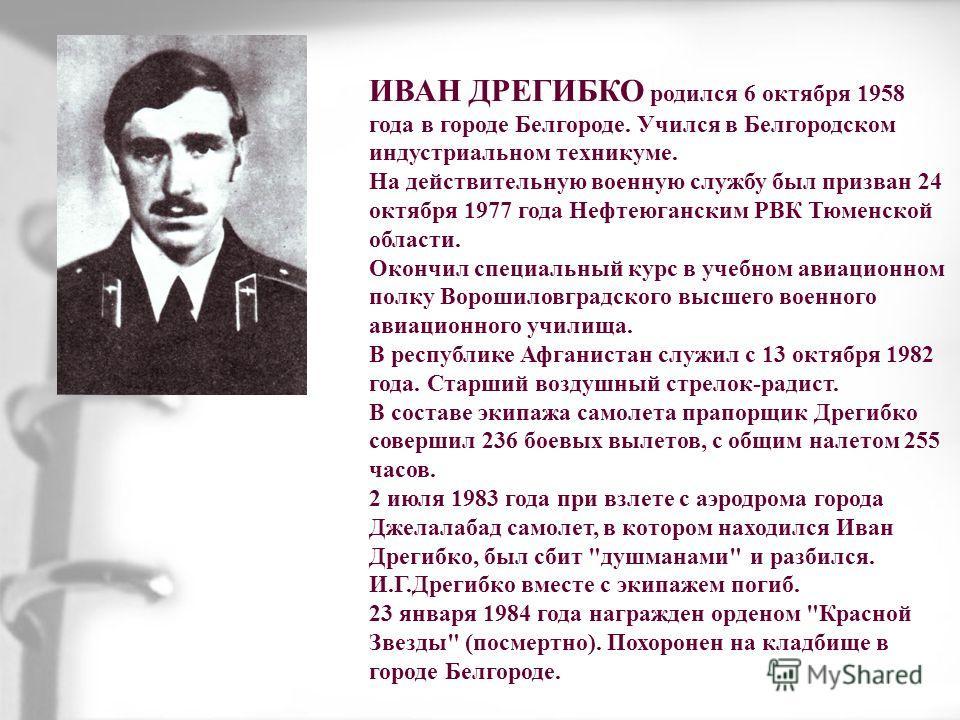 ИВАН ДРЕГИБКО родился 6 октября 1958 года в городе Белгороде. Учился в Белгородском индустриальном техникуме. На действительную военную службу был призван 24 октября 1977 года Нефтеюганским РВК Тюменской области. Окончил специальный курс в учебном ав
