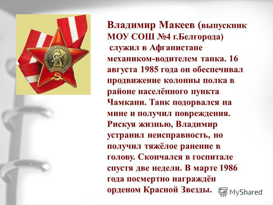 Владимир Макеев ( выпускник МОУ СОШ 4 г.Белгорода) служил в Афганистане механиком-водителем танка. 16 августа 1985 года он обеспечивал продвижение колонны полка в районе населённого пункта Чамкани. Танк подорвался на мине и получил повреждения. Риску