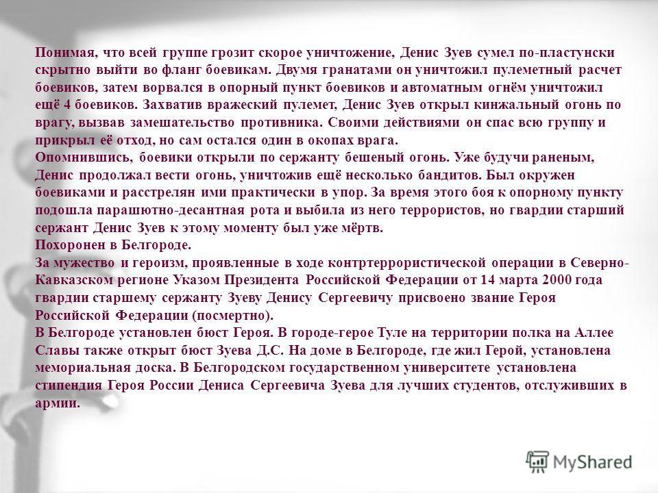 Понимая, что всей группе грозит скорое уничтожение, Денис Зуев сумел по-пластунски скрытно выйти во фланг боевикам. Двумя гранатами он уничтожил пулеметный расчет боевиков, затем ворвался в опорный пункт боевиков и автоматным огнём уничтожил ещё 4 бо