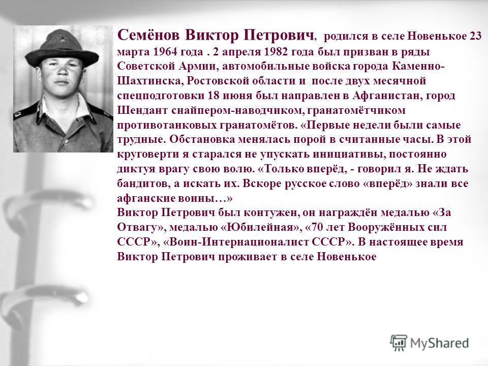Семёнов Виктор Петрович, родился в селе Новенькое 23 марта 1964 года. 2 апреля 1982 года был призван в ряды Советской Армии, автомобильные войска города Каменно- Шахтинска, Ростовской области и после двух месячной спецподготовки 18 июня был направлен