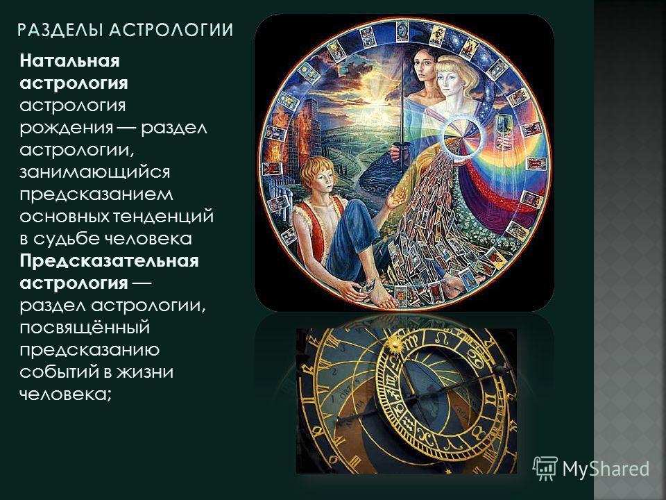 Натальная астрология астрология рождения раздел астрологии, занимающийся предсказанием основных тенденций в судьбе человека Предсказательная астрология раздел астрологии, посвящённый предсказанию событий в жизни человека;