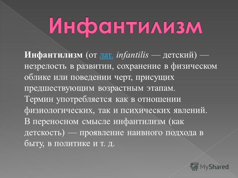 Инфантилизм (от лат. infantilis детский) незрелость в развитии, сохранение в физическом облике или поведении черт, присущих предшествующим возрастным этапам.лат. Термин употребляется как в отношении физиологических, так и психических явлений. В перен