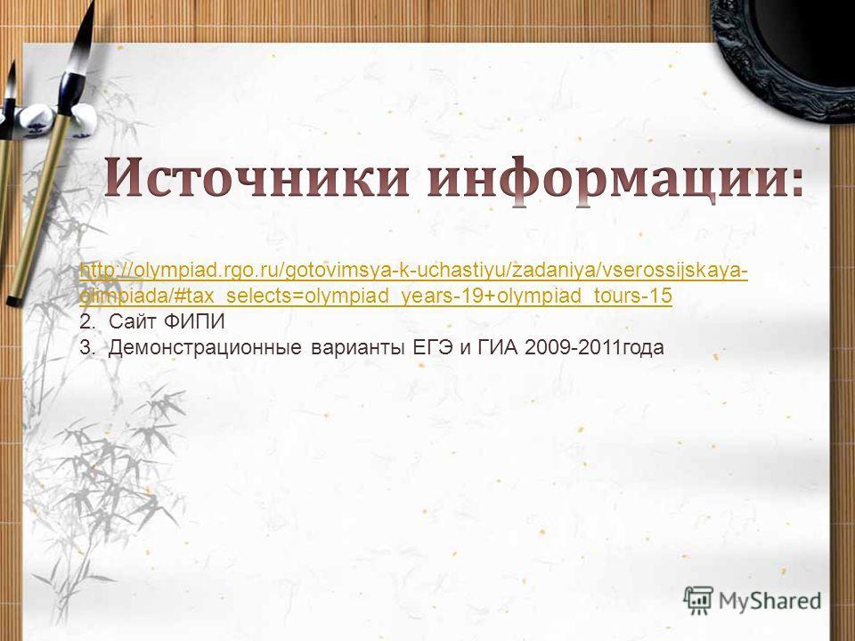http://olympiad.rgo.ru/gotovimsya-k-uchastiyu/zadaniya/vserossijskaya- olimpiada/#tax_selects=olympiad_years-19+olympiad_tours-15 2. Сайт ФИПИ 3. Демонстрационные варианты ЕГЭ и ГИА 2009-2011года