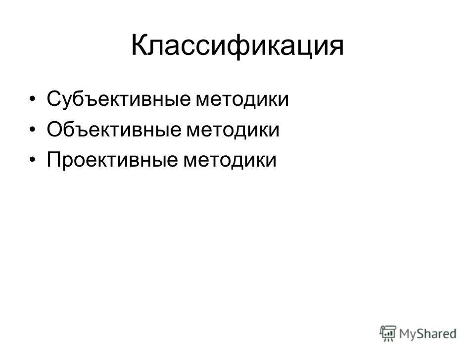 Классификация Субъективные методики Объективные методики Проективные методики