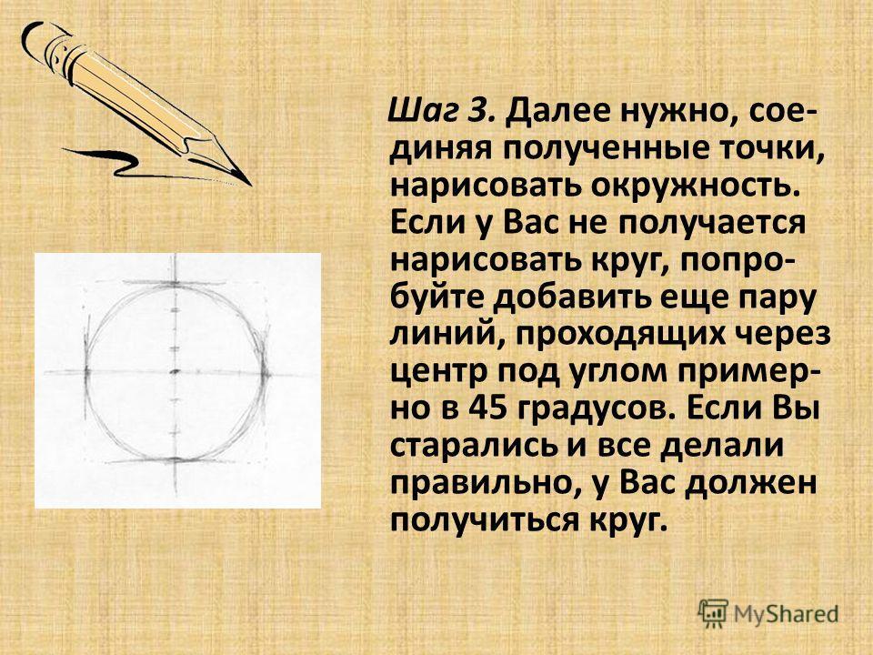 Шаг 3. Далее нужно, сое- диняя полученные точки, нарисовать окружность. Если у Вас не получается нарисовать круг, попро- буйте добавить еще пару линий, проходящих через центр под углом пример- но в 45 градусов. Если Вы старались и все делали правильн