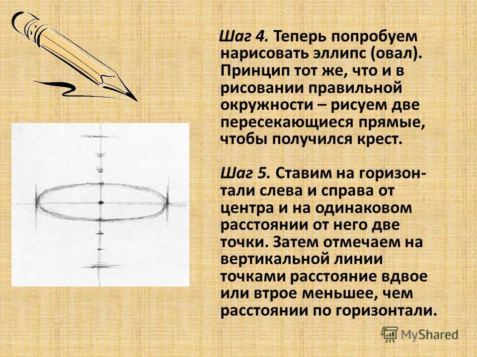 Шаг 4. Теперь попробуем нарисовать эллипс (овал). Принцип тот же, что и в рисовании правильной окружности – рисуем две пересекающиеся прямые, чтобы получился крест. Шаг 5. Ставим на горизон- тали слева и справа от центра и на одинаковом расстоянии от