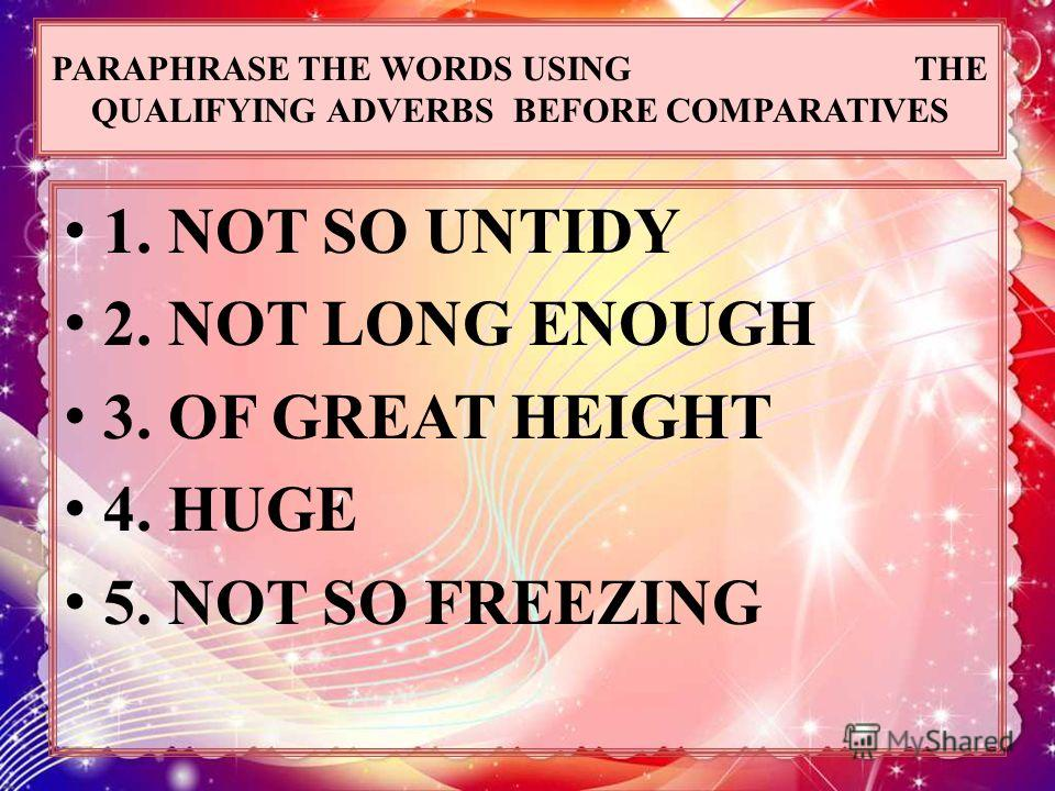 PARAPHRASE THE WORDS USING THE QUALIFYING ADVERBS BEFORE COMPARATIVES 1. NOT SO UNTIDY 2. NOT LONG ENOUGH 3. OF GREAT HEIGHT 4. HUGE 5. NOT SO FREEZING