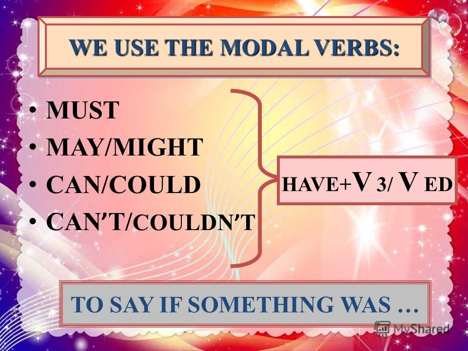 MUST MAY/MIGHT CAN/COULD CAN T/ COULDN T WE USE THE MODAL VERBS: HAVE+ V 3/ V ED TO SAY IF SOMETHING WAS …