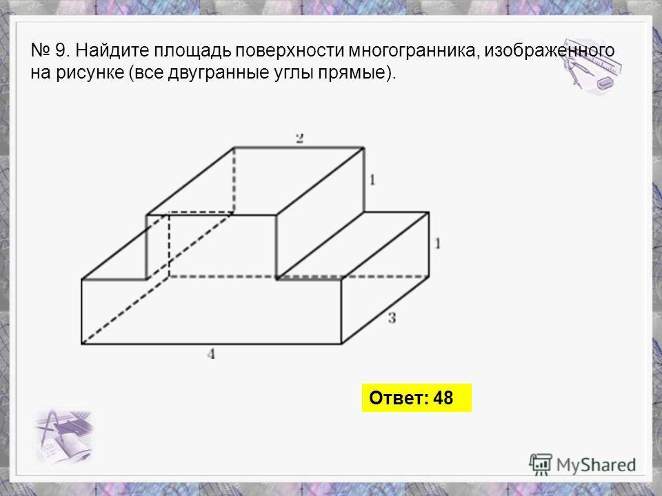 9. Найдите площадь поверхности многогранника, изображенного на рисунке (все двугранные углы прямые). Ответ: 48