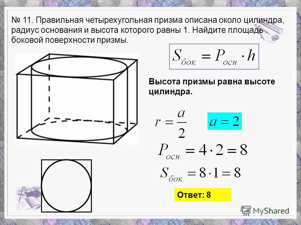 11. Правильная четырехугольная призма описана около цилиндра, радиус основания и высота которого равны 1. Найдите площадь боковой поверхности призмы. Высота призмы равна высоте цилиндра. Ответ: 8