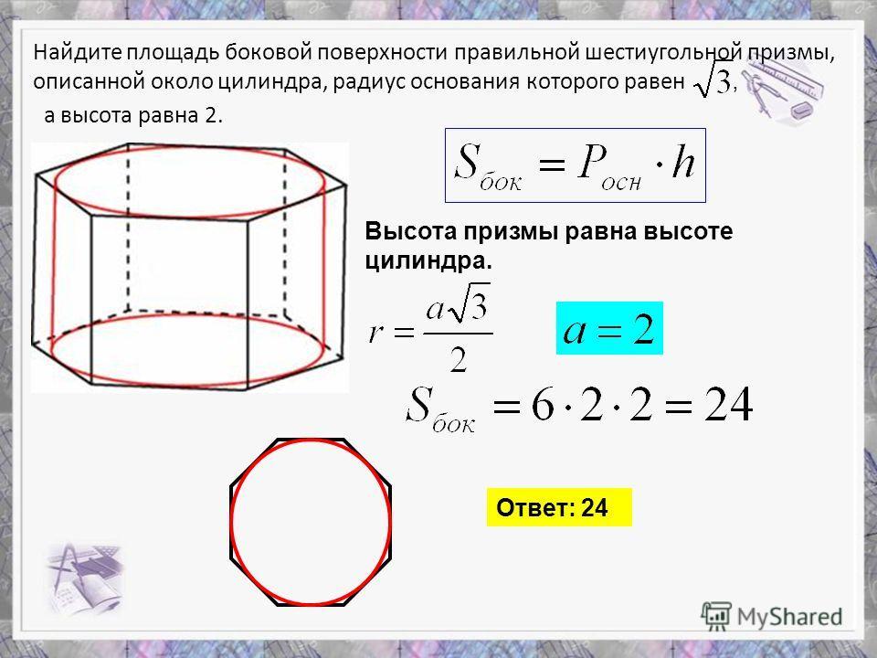 Найдите площадь боковой поверхности правильной шестиугольной призмы, описанной около цилиндра, радиус основания которого равен, а высота равна 2. Высота призмы равна высоте цилиндра. Ответ: 24