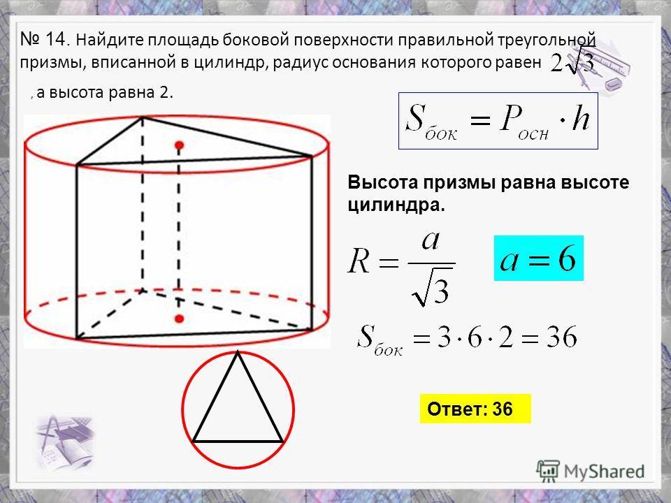 14. Найдите площадь боковой поверхности правильной треугольной призмы, вписанной в цилиндр, радиус основания которого равен, а высота равна 2. Высота призмы равна высоте цилиндра. Ответ: 36