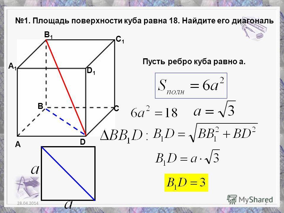 28.04.20142 1. Площадь поверхности куба равна 18. Найдите его диагональ А В С D A1A1 B1B1 C1C1 D1D1 Пусть ребро куба равно а.