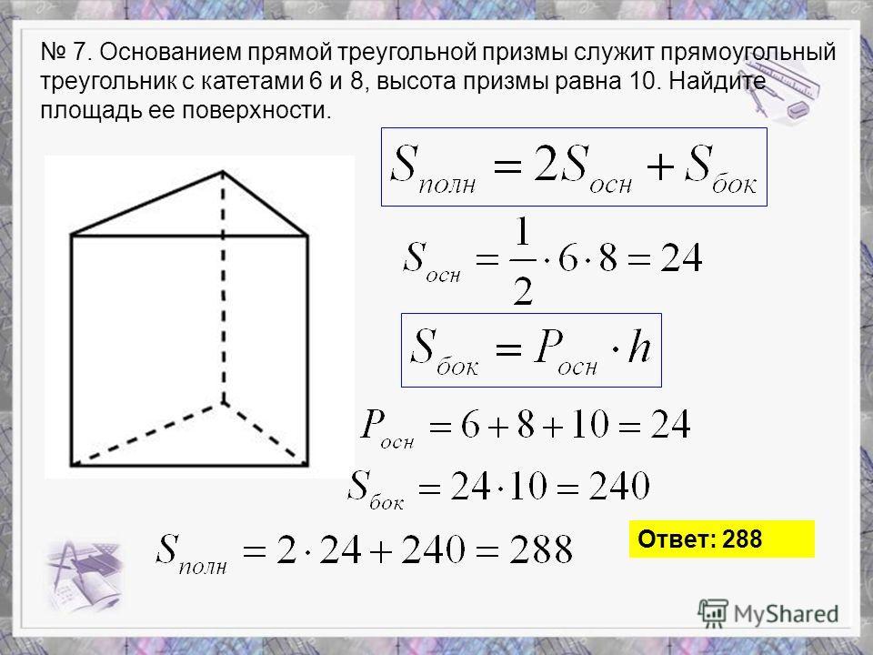 7. Основанием прямой треугольной призмы служит прямоугольный треугольник с катетами 6 и 8, высота призмы равна 10. Найдите площадь ее поверхности. Ответ: 288