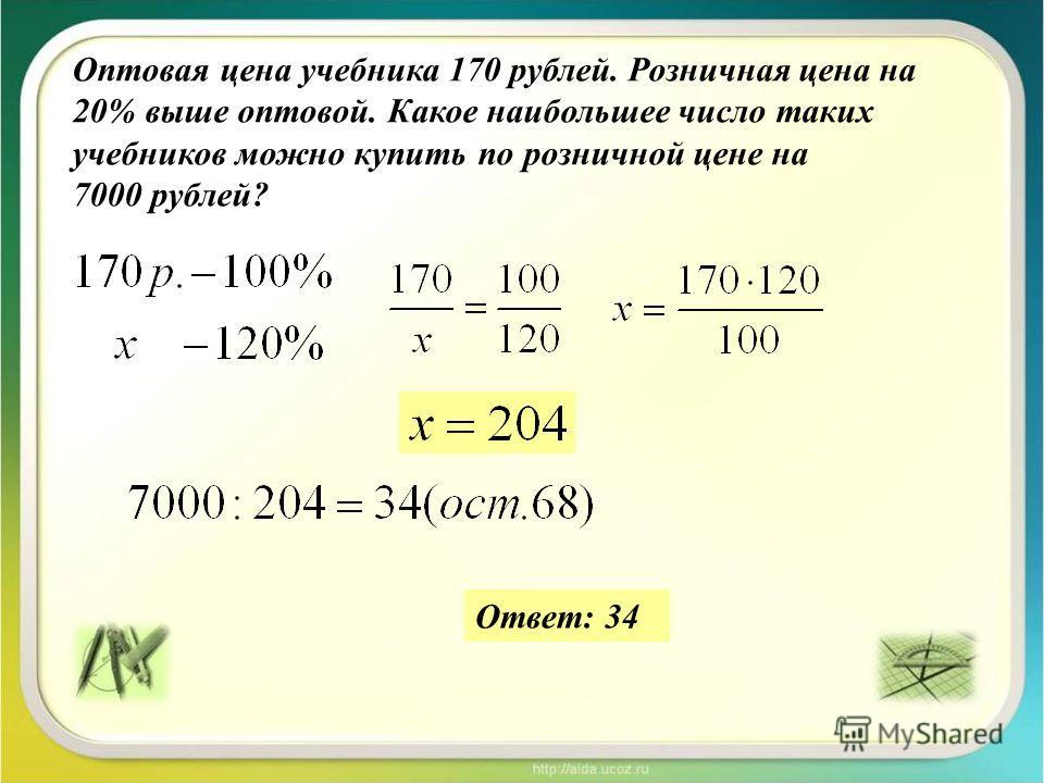 Оптовая цена учебника 170 рублей. Розничная цена на 20% выше оптовой. Какое наибольшее число таких учебников можно купить по розничной цене на 7000 рублей? Ответ: 34