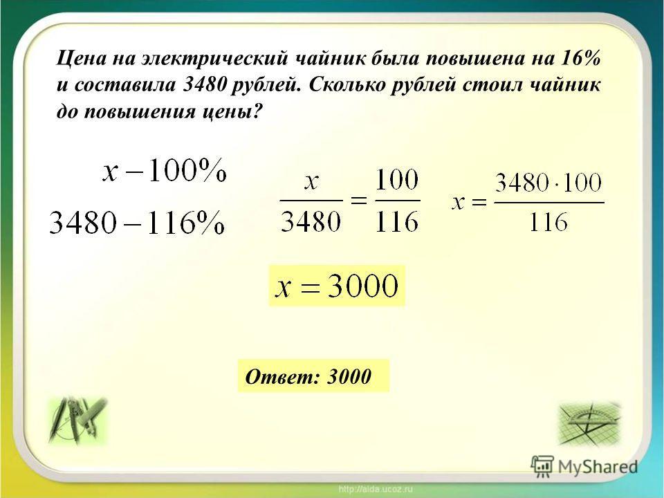Цена на электрический чайник была повышена на 16% и составила 3480 рублей. Сколько рублей стоил чайник до повышения цены? Ответ: 3000