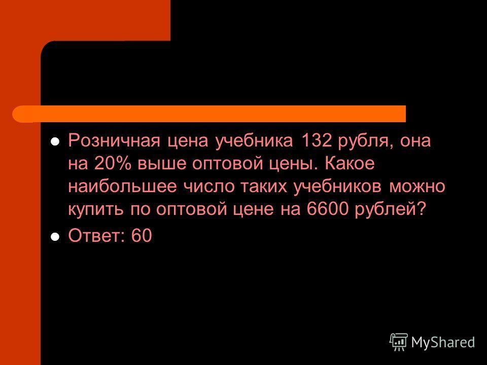 Розничная цена учебника 132 рубля, она на 20% выше оптовой цены. Какое наибольшее число таких учебников можно купить по оптовой цене на 6600 рублей? Ответ: 60