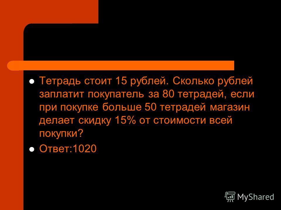 Тетрадь стоит 15 рублей. Сколько рублей заплатит покупатель за 80 тетрадей, если при покупке больше 50 тетрадей магазин делает скидку 15% от стоимости всей покупки? Ответ:1020